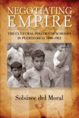 Negotiating Empire: The Cultural Politics of Schools in Puerto Rico, 1898-1952 9780299289348