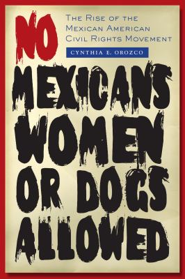 No Mexicans, Women, or Dogs Allowed: The Rise of the Mexican American Civil Rights Movement 9780292721326