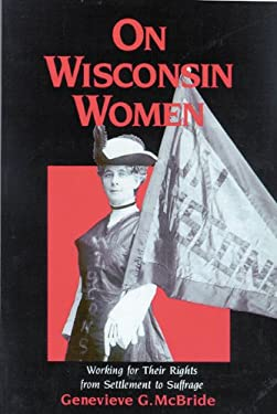 On Wisconsin Women: Working for Their Rights from Settlement to Suffrage 9780299140045