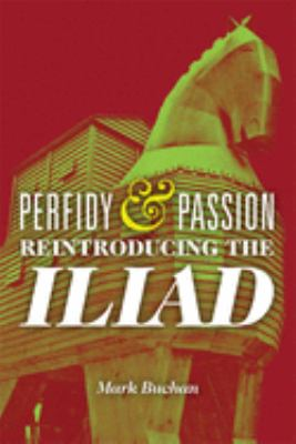 Perfidy and Passion: Reintroducing the Iliad 9780299286347