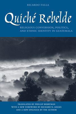 Quiche Rebelde: Religious Conversion, Politics, and Ethnic Identity in Guatemala 9780292725324