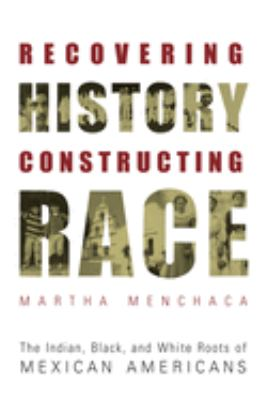 Recovering History, Constructing Race: The Indian, Black, and White Roots of Mexican Americans 9780292752542