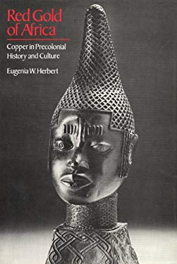 Red Gold of Africa: Copper in Precolonial History & Culture 9780299096007