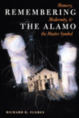 Remembering the Alamo: Memory, Modernity, and the Master Symbol 9780292725409