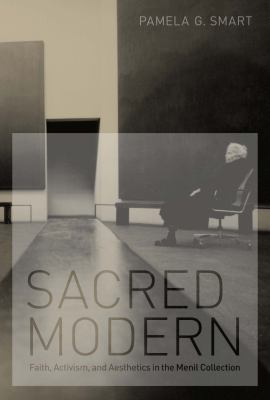 Sacred Modern: Faith, Activism, and Aesthetics in the Menil Collection 9780292737587