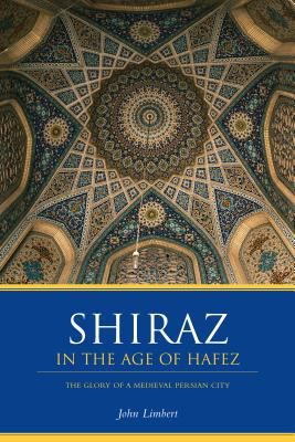 Shiraz in the Age of Hafez: The Glory of a Medieval Persian City 9780295983912