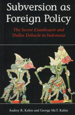 Subversion as Foreign Policy: The Secret Eisenhower and Dulles Debacle in Indonesia 9780295976181