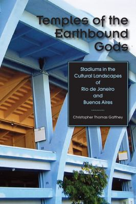 Temples of the Earthbound Gods: Stadiums in the Cultural Landscapes of Rio de Janeiro and Buenos Aires 9780292718807