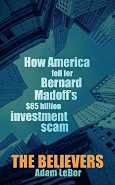 The Believers: How America Fell for Bernard Madoff's $65 Billion Investment Scam 9780297859192