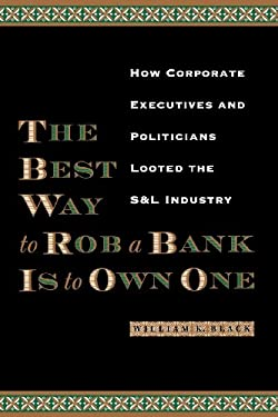 The Best Way to Rob a Bank Is to Own One: How Corporate Executives and Politicians Looted the S&l Industry 9780292721395