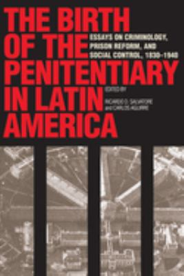 The Birth of the Penitentiary in Latin America: Essays on Criminology, Prison Reform, and Social Control, 1830-1940 9780292777071