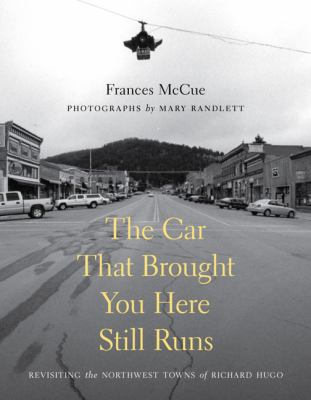 The Car That Brought You Here Still Runs: Revisiting the Northwest Towns of Richard Hugo 9780295989648