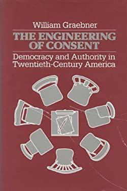 The Engineering of Consent: Democracy and Authority in Twentieth-Century America 9780299111700