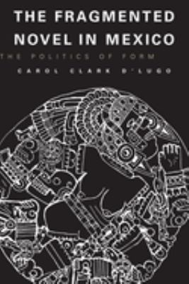 The Fragmented Novel in Mexico: The Politics of Form 9780292715882