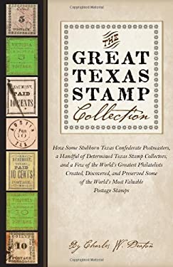 The Great Texas Stamp Collection: How Some Stubborn Texas Confederate Postmasters, a Handful of Determined Texas Stamp Collectors, and a Few of the Wo 9780292739611