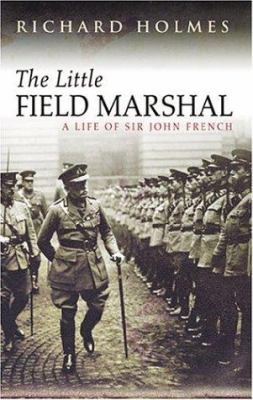 The Little Field Marshal: A Life of Sir John French 9780297846147