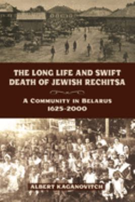 The Long Life and Swift Death of Jewish Rechitsa: A Community in Belarus, 1625-2000 9780299289843