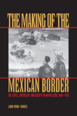 The Making of the Mexican Border: The State, Capitalism, and Society in Nuevo Leon, 1848-1910 9780292752559