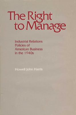 The Right to Manage: Industrial Relations Policies of American Business in the 1940s 9780299086404