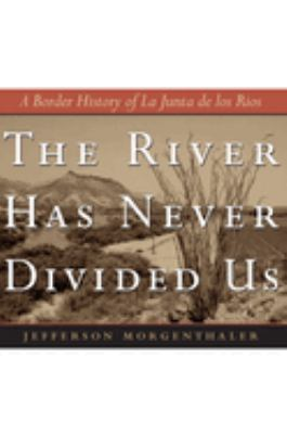 The River Has Never Divided Us: A Border History of La Junta de Los Rios 9780292702837