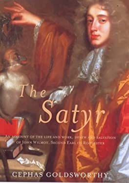 The Satyr: An Account of the Life and Work, Death and Salvation of John Wilmont, Second Earl of Rochester 9780297643197