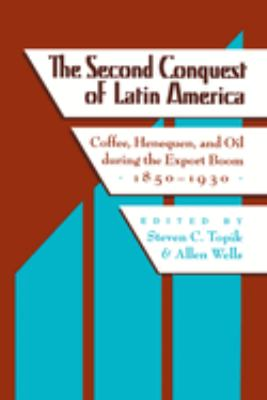The Second Conquest of Latin America: Coffee, Henequen, and Oil During the Export Boom, 1850-1930 9780292781535