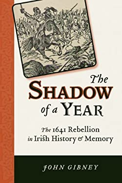 The Shadow of a Year: The 1641 Rebellion in Irish History and Memory 9780299289546