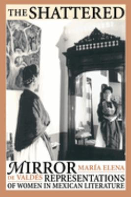 The Shattered Mirror: Representations of Women in Mexican Literature 9780292715905