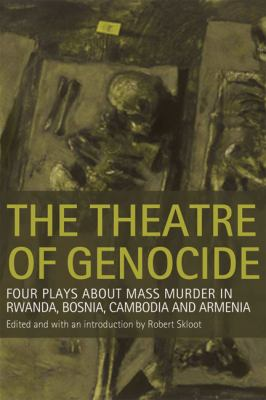 The Theatre of Genocide: Four Plays about Mass Murder in Rwanda, Bosnia, Cambodia, and Armenia 9780299224745