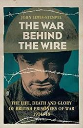 The War Behind the Wire: The Life, Death and Glory of British Prisoners of War, 1914-18 20760358