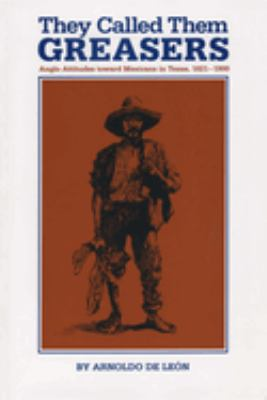 They Called Them Greasers: Anglo Attitudes Toward Mexicans in Texas, 1821-1900 9780292780545