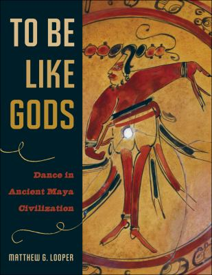 To Be Like Gods: Dance in Ancient Maya Civilization 9780292709881