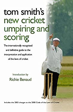 Tom Smith's New Cricket Umpiring and Scoring: The Internationally Recognised and Definitive Guide to the Interpretation and Application of the Laws of 9780297847243