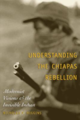 Understanding the Chiapas Rebellion: Modernist Visions and the Invisible Indian 9780292705654