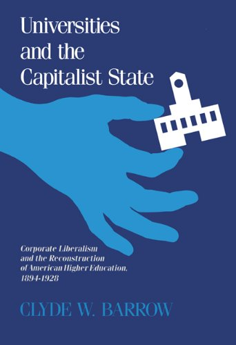Universities and the Capitalist State: Corporate Liberalism and the Reconstruction of American Higher Education, 1894-1928 9780299124045
