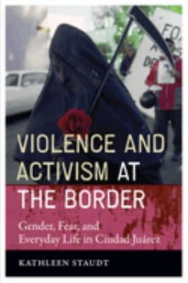Violence and Activism at the Border: Gender, Fear, and Everyday Life in Ciudad Juarez 9780292718241
