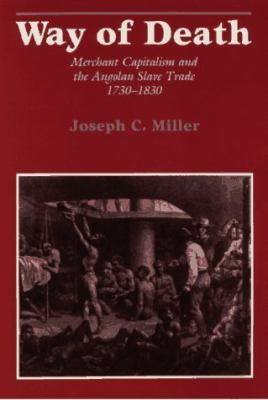 Way of Death: Merchant Capitalism and the Angolan Slave Trade,1730-1830 9780299115647