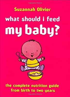 What Should I Feed My Baby?: The Complete Nutrition Guide from Birth to Two Years 9780297843542