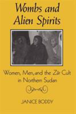 Wombs and Alien Spirits: Women, Men, and the Zar Cult in Northern Sudan 9780299123147