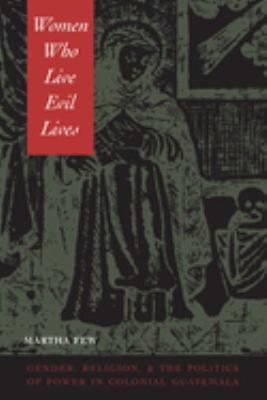 Women Who Live Evil Lives: Gender, Religion, and the Politics of Power in Colonial Guatemala, 1650-1750 9780292725492