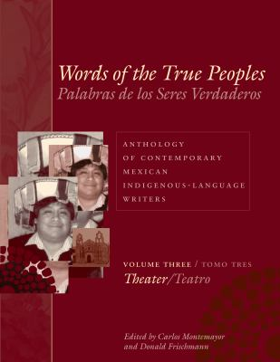 Words of the True Peoples/Palabras de Los Seres Verdaderos; Volume Three: Theater/Tomo Tres: Teatro: Anthology of Contemporary Mexican Indigenous-Lang