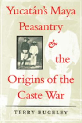 Yucatan's Maya Peasantry and the Origins of the Caste War 9780292770782