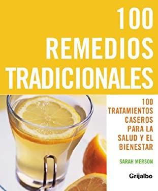 100 Remedios Tradicionales: 100 Tratamientos Caseros Para La Salud y El Bienestar 9780307391544
