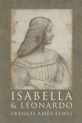 Isabella and Leonardo: The Artistic Relationship Between Isabella D'Este and Leonardo Da Vinci, 1500-1506 9780300121247