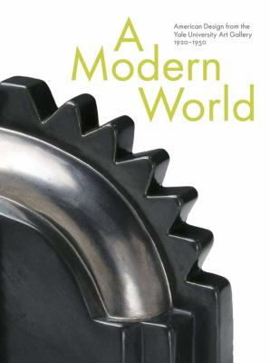 A Modern World Modern World: American Design from the Yale University Art Gallery, 1920-1american Design from the Yale University Art Gallery, 1920