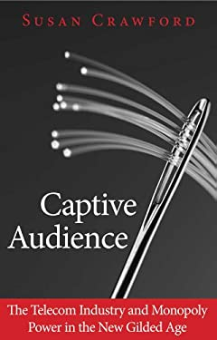 Captive Audience: The Telecom Industry and Monopoly Power in the New Gilded Age 9780300153132