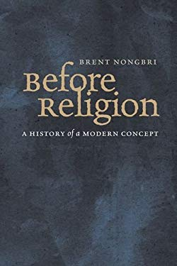 Before Religion: A History of a Modern Concept 9780300154160