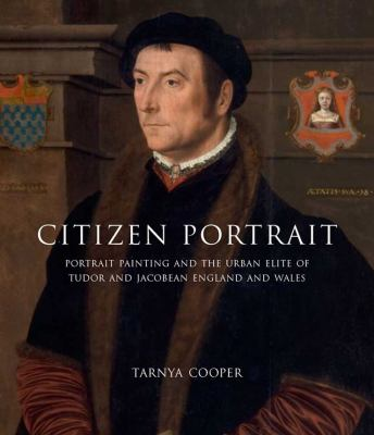 Citizen Portrait: Portrait Painting and the Urban Elite of Tudor and Jacobean England and Wales 9780300162790