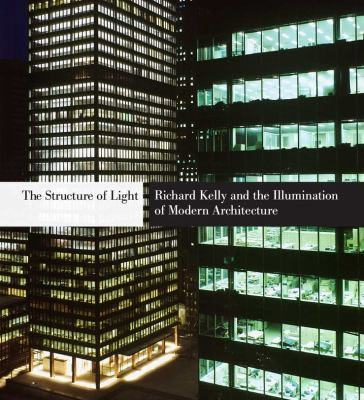 The Structure of Light: Richard Kelly and the Illumination of Modern Architecture 9780300163704