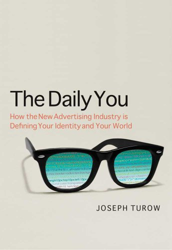 The Daily You: How the New Advertising Industry Is Defining Your Identity and Your Worth 9780300165012